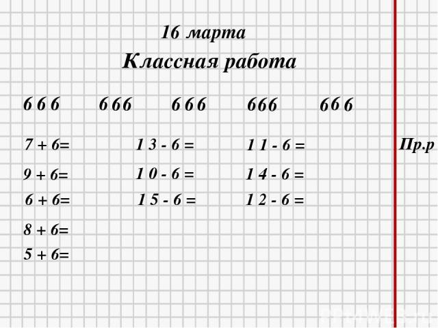 * * 16 марта Классная работа 6 6 6 6 6 6 6 6 6 6 6 6 6 6 6 5 + 6= 9 + 6= 6 + 6= 8 + 6= 7 + 6= 1 3 - 6 = 1 0 - 6 = 1 5 - 6 = 1 1 - 6 = 1 4 - 6 = 1 2 - 6 = Пр.р