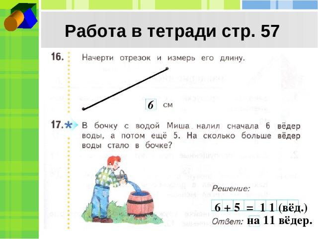 Работа в тетради стр. 57 6 6 + 5 = 1 1 (вёд.) на 11 вёдер.