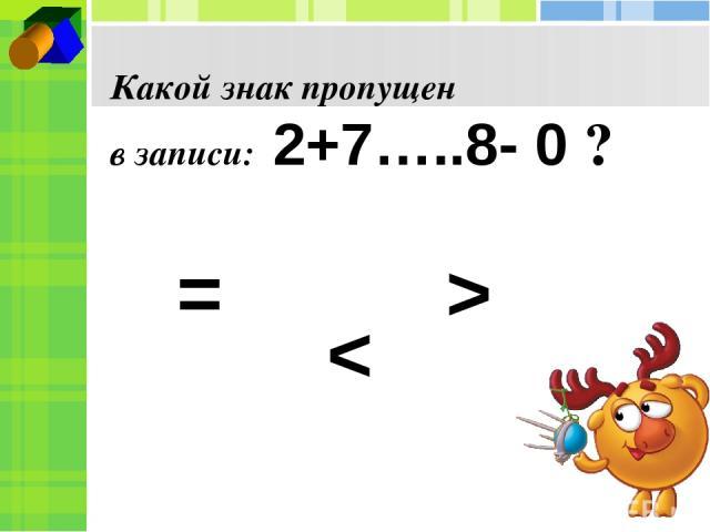 Какой знак пропущен в записи: 2+7…..8- 0 ? = < >