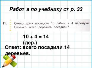 Работа по учебнику стр. 33 10 + 4 = 14 (дер.) Ответ: всего посадили 14 деревьев.