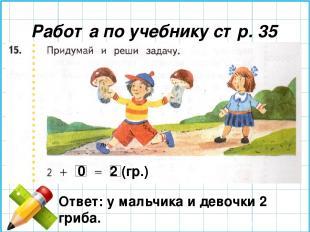 Работа по учебнику стр. 35 0 2 (гр.) Ответ: у мальчика и девочки 2 гриба.
