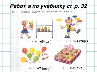 Работа по учебнику стр. 32 =5 (цв.) =4 (тар.) =7 (шар.) =8 (пир.)