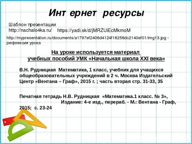 Шаблон презентации http://nachalo4ka.ru/ https://yadi.sk/d/jMRZUiEcMkmoM Интернет ресурсы http://mypresentation.ru/documents/a1797ef2406d4124f18256dc2140ef01/img13.jpg - рефлексия урока На уроке используется материал учебных пособий УМК «Начальная ш…