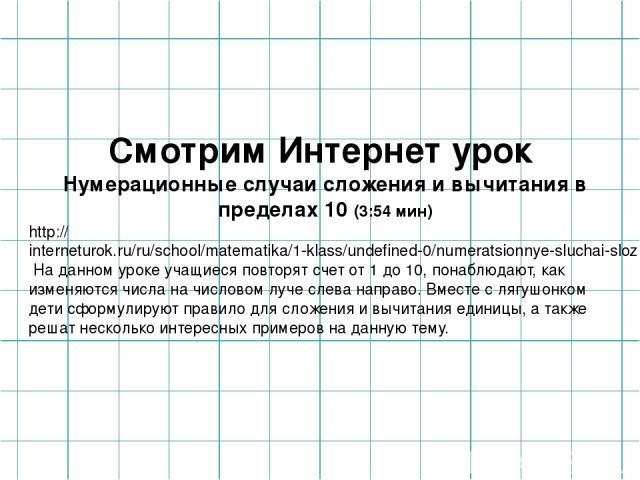 Смотрим Интернет урок Нумерационные случаи сложения и вычитания в пределах 10 (3:54 мин) http://interneturok.ru/ru/school/matematika/1-klass/undefined-0/numeratsionnye-sluchai-slozheniya-i-vychitaniya-v-predelah-10?chapter_id=3064&book_id=40 На данн…