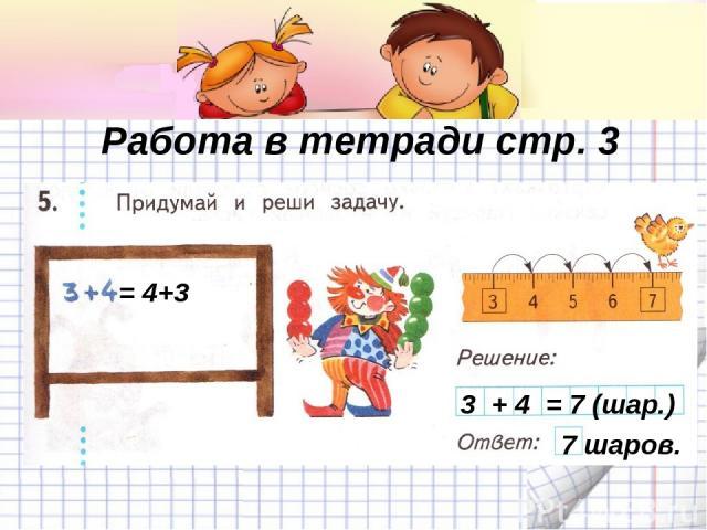 Работа в тетради стр. 3 3 + 4 = 7 (шар.) 7 шаров. = 4+3