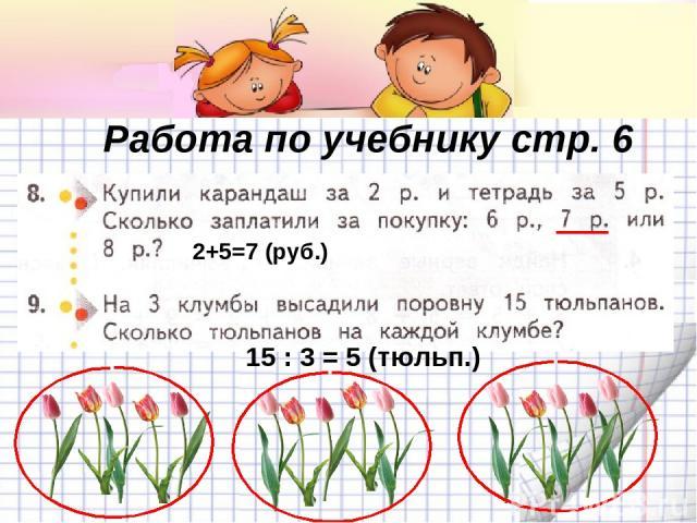 Работа по учебнику стр. 6 2+5=7 (руб.) 15 : 3 = 5 (тюльп.)