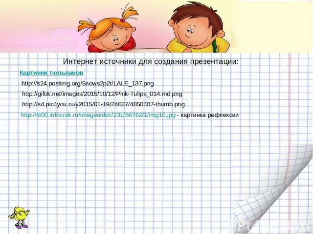 Интернет источники для создания презентации: Картинки тюльпанов http://s24.postimg.org/5nows2p2t/LALE_137.png http://gifok.net/images/2015/10/12/Pink-Tulips_014.md.png http://s4.pic4you.ru/y2015/01-19/24687/4850407-thumb.png http://fs00.infourok.ru/…