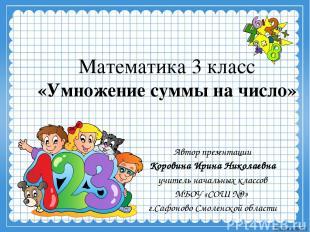 Математика 3 класс «Умножение суммы на число» Автор презентации Коровина Ирина Н