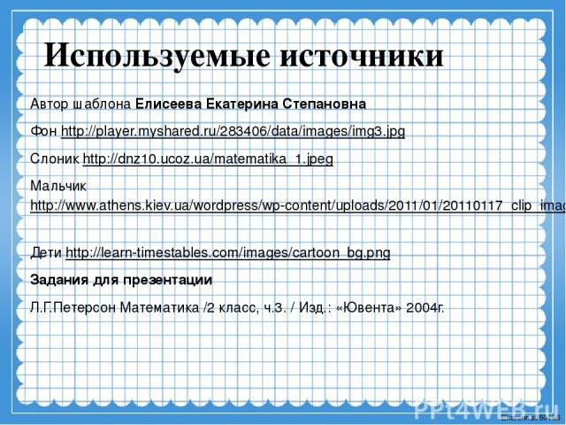 Используемые источники Автор шаблона Елисеева Екатерина Степановна Фон http://player.myshared.ru/283406/data/images/img3.jpg Слоник http://dnz10.ucoz.ua/matematika_1.jpeg Мальчик http://www.athens.kiev.ua/wordpress/wp-content/uploads/2011/01/2011011…