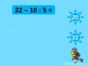 22 – 10 : 5 = 20 22