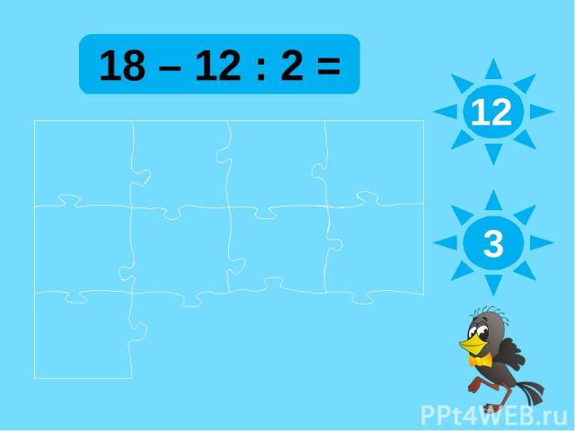 18 – 12 : 2 = 12 3