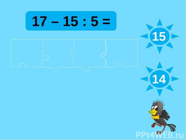 17 – 15 : 5 = 15 14