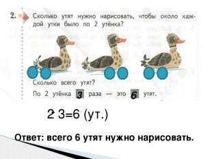 3 6 2 3=6 (ут.) Ответ: всего 6 утят нужно нарисовать.