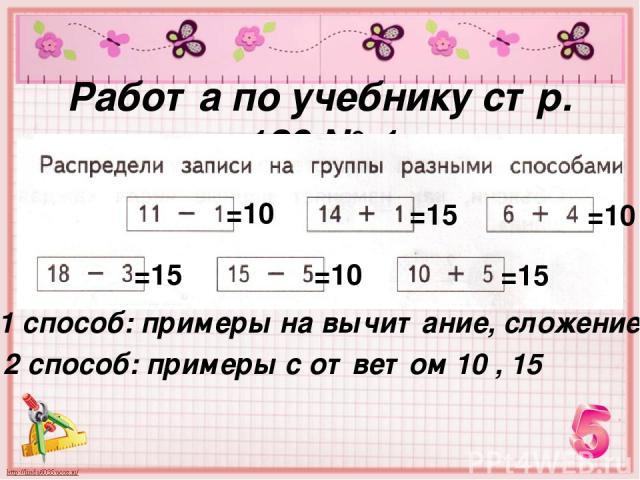 Работа по учебнику стр. 120 № 1 1 способ: примеры на вычитание, сложение 2 способ: примеры с ответом 10 , 15 =10 =15 =10 =15 =10 =15
