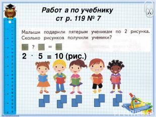 Работа по учебнику стр. 119 № 7 2 5 = 10 (рис.)