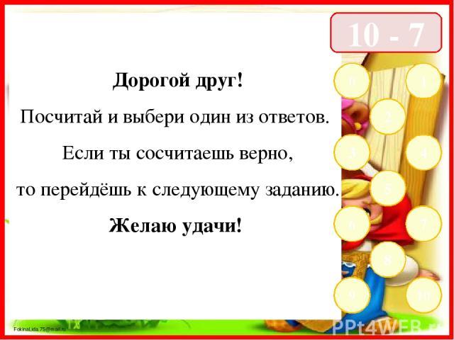 10 - 7 1 2 3 4 5 6 7 8 9 10 0 Дорогой друг! Посчитай и выбери один из ответов. Если ты сосчитаешь верно, то перейдёшь к следующему заданию. Желаю удачи! FokinaLida.75@mail.ru