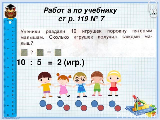 Работа по учебнику стр. 119 № 7 10 : 5 = 2 (игр.)