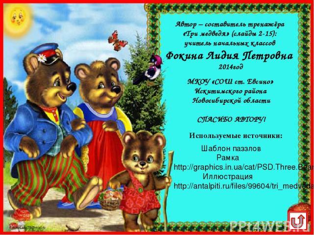 Шаблон паззлов Рамка http://graphics.in.ua/cat/PSD.Three.Bears.Frame.1772x1181.jpg Иллюстрация http://antalpiti.ru/files/99604/tri_medveda.jpg Используемые источники: МКОУ «СОШ ст. Евсино» Искитимского района Новосибирской области СПАСИБО АВТОРУ! Ав…