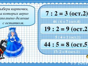 Выбери карточки, на которых верно выполнено деление с остатком. 19 : 3 = 6 (ост.