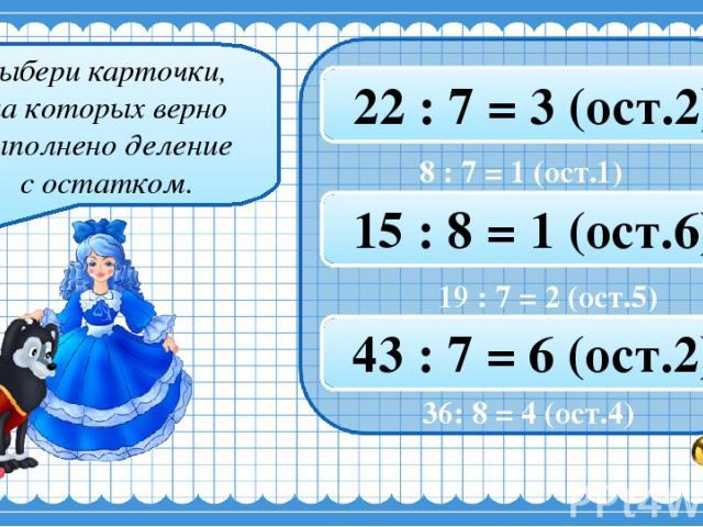Выбери карточки, на которых верно выполнено деление с остатком. 8 : 7 = 1 (ост.1) 35 : 8 = 4 (ост.4) 22 : 7 = 3 (ост.2) 37 : 8 = 4 (ост.6) 19 : 7 = 2 (ост.5) 15 : 8 = 1 (ост.6) 20 : 7 = 2 (ост.5) 36 : 8 = 4 (ост.4) 43 : 7 = 6 (ост.2) 36: 8 = 4 (ост.4)