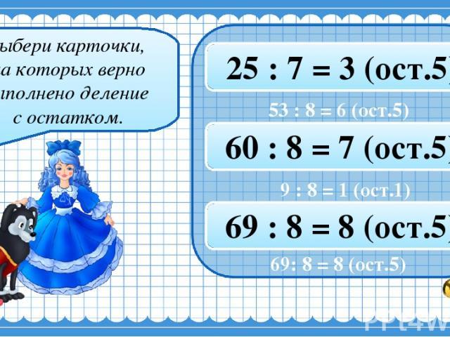 Выбери карточки, на которых верно выполнено деление с остатком. 53 : 8 = 6 (ост.5) 47 : 8 = 5 (ост.6) 25 : 7 = 3 (ост.5) 61 : 8 = 7 (ост.7) 9 : 8 = 1 (ост.1) 60 : 8 = 7 (ост.5) 36 : 7 = 5 (ост.2) 13 : 8 = 1 (ост.6) 69 : 8 = 8 (ост.5) 69: 8 = 8 (ост.5)