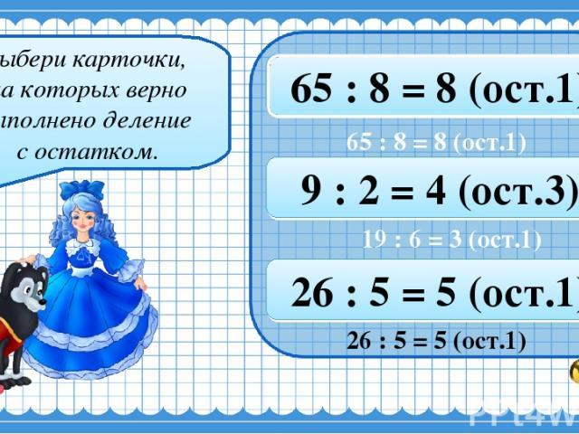 Выбери карточки, на которых верно выполнено деление с остатком. 22 : 8 = 3 (ост.1) 44 : 7 = 6 (ост.3) 65 : 8 = 8 (ост.1) 26 : 5 = 5 (ост.1) 22 : 3 = 7 (ост.0) 19 : 6 = 3 (ост.1) 9 : 2 = 4 (ост.3) 13 : 3 = 4 (ост.2) 29 : 4 = 8 (ост.1) 26 : 5 = 5 (ост…