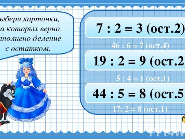 Выбери карточки, на которых верно выполнено деление с остатком. 19 : 3 = 6 (ост.2) 46 : 6 = 7 (ост.4) 7 : 2 = 3 (ост.2) 5 : 4 = 1 (ост.1) 41 : 5 = 8 (ост.2) 19 : 2 = 9 (ост.2) 17 : 2 = 8 (ост.1) 10 : 3 = 3 (ост.2) 44 : 5 = 8 (ост.5) 17: 2 = 8 (ост.1)