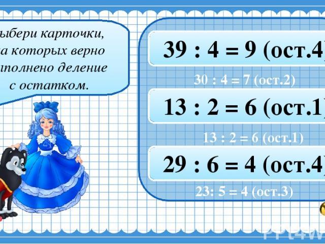 Выбери карточки, на которых верно выполнено деление с остатком. 30 : 4 = 7 (ост.2) 26 : 3 = 8 (ост.3) 39 : 4 = 9 (ост.4) 12 : 5 = 2 (ост.3) 7 : 3 = 2 (ост.2) 13 : 2 = 6 (ост.1) 23 : 5 = 4 (ост.3) 8 : 3 = 3 (ост.1) 29 : 6 = 4 (ост.4) 23: 5 = 4 (ост.3)