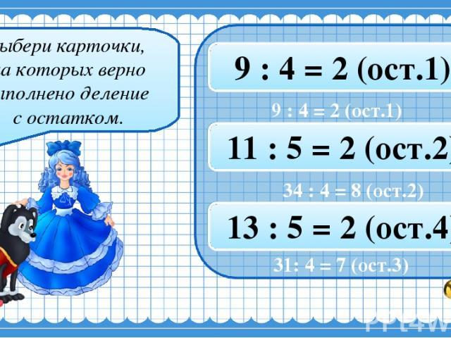 Выбери карточки, на которых верно выполнено деление с остатком. 22 : 4 = 5 (ост.4) 17 : 3 = 5 (ост.3) 9 : 4 = 2 (ост.1) 34 : 4 = 8 (ост.2) 35 : 6 = 5 (ост.6) 11 : 5 = 2 (ост.2) 31 : 4 = 7 (ост.3) 39 : 6 = 6 (ост.4) 13 : 5 = 2 (ост.4) 31: 4 = 7 (ост.3)
