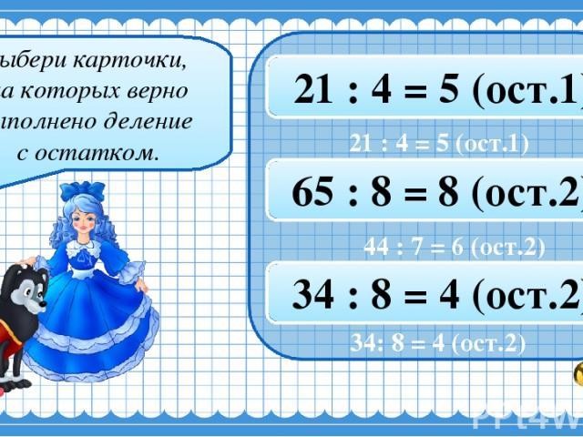 Выбери карточки, на которых верно выполнено деление с остатком. 50 : 6 = 8 (ост.3) 35 : 4 = 8 (ост.4) 21 : 4 = 5 (ост.1) 22 : 8 = 2 (ост.5) 44 : 7 = 6 (ост.2) 65 : 8 = 8 (ост.2) 57 : 8 = 7 (ост.2) 23 : 7 = 3 (ост.3) 34 : 8 = 4 (ост.2) 34: 8 = 4 (ост.2)