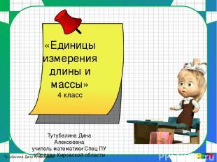 «Единицы измерения длины и массы» 4 класс Тутубалина Дина Алексеевна учитель мат