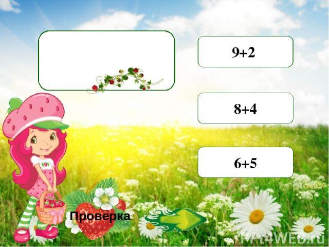 8+2 7+5 9+2 7+4 9+4 8+4 7+5 6+6 6+5 Проверка Найдите суммы, значение которых равно 11