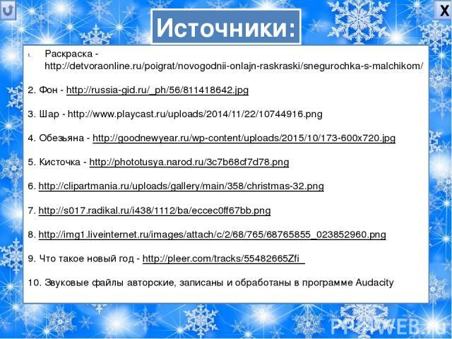 Х Раскраска - http://detvoraonline.ru/poigrat/novogodnii-onlajn-raskraski/snegurochka-s-malchikom/ 2. Фон - http://russia-gid.ru/_ph/56/811418642.jpg 3. Шар - http://www.playcast.ru/uploads/2014/11/22/10744916.png 4. Обезьяна - http://goodnewyear.ru…