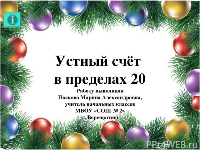 Устный счёт в пределах 20 Работу выполнила Носкова Марина Александровна, учитель начальных классов МБОУ «СОШ № 2» г. Верещагино