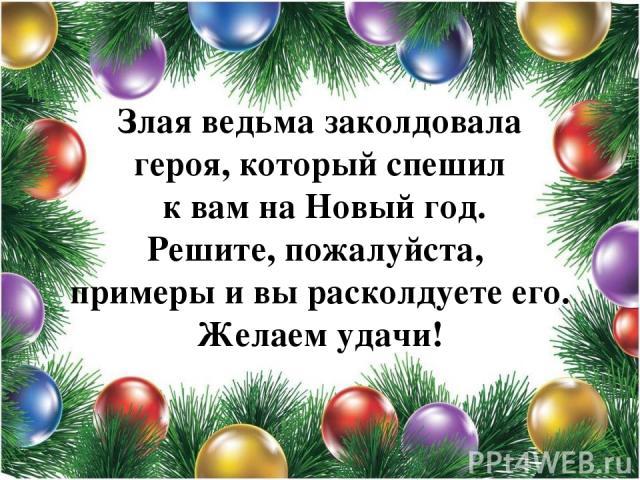 Злая ведьма заколдовала героя, который спешил к вам на Новый год. Решите, пожалуйста, примеры и вы расколдуете его. Желаем удачи!