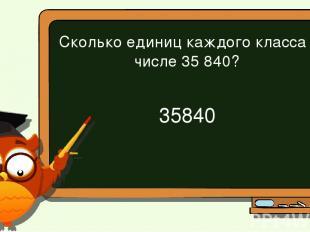 Сколько единиц каждого класса в числе 35 840? 35 840