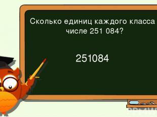 Сколько единиц каждого класса в числе 251 084? 251 084