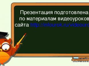 Презентация подготовлена по материалам видеоуроков сайта http://infourok.ru/vide