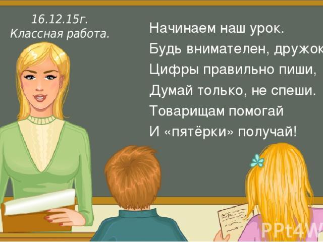 Итак, друзья, внимание Вновь прозвенел звонок. Садитесь поудобнее — Начнём скорей урок. Начинаем наш урок. Будь внимателен, дружок, Цифры правильно пиши, Думай только, не спеши. Товарищам помогай И «пятёрки» получай! 16.12.15г. Классная работа.