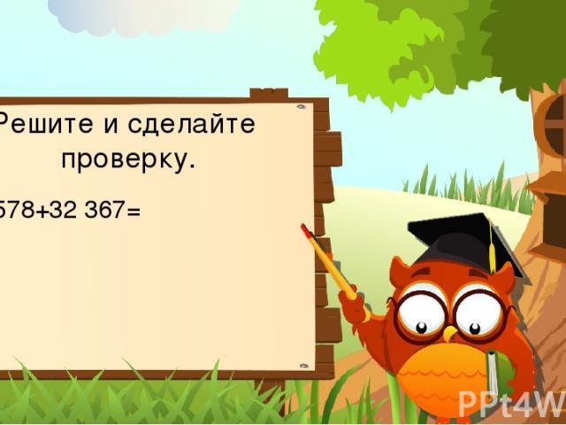 Решите и сделайте проверку. 63 578+32 367=