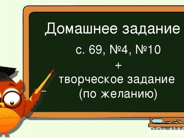 Домашнее задание с. 69, №4, №10 + творческое задание (по желанию)