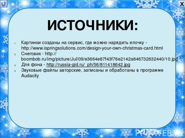 Картинки созданы на сервис, где можно нарядить елочку - http://www.ispringsolutions.com/design-your-own-christmas-card.html Снеговик - http://boombob.ru/img/picture/Jul/09/e3664e87f43f76e2142a846732632440/10.jpg Для фона - http://russia-gid.ru/_ph/5…