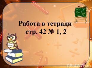 Работа в тетради стр. 42 № 1, 2 Ekaterina050466