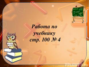 Работа по учебнику стр. 100 № 4 Ekaterina050466