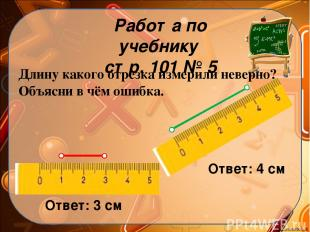 Работа по учебнику стр. 101 № 5 Длину какого отрезка измерили неверно? Объясни в