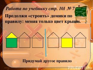 Продолжи «строить» домики по правилу: меняя только цвет крыши. Работа по учебник