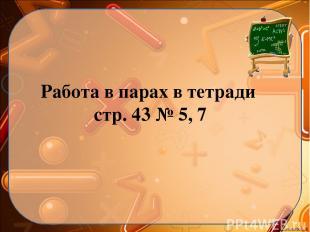 Работа в парах в тетради стр. 43 № 5, 7 Ekaterina050466