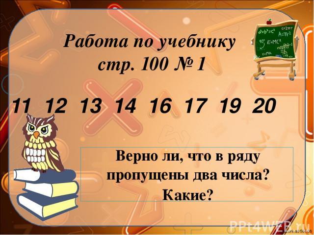 Работа по учебнику стр. 100 № 1 11 12 13 14 16 17 19 20 Верно ли, что в ряду пропущены два числа? Какие? Ekaterina050466
