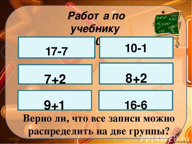 Работа по учебнику стр. 100 № 2 17-7 7+2 9+1 10-1 8+2 16-6 Верно ли, что все записи можно распределить на две группы? Ekaterina050466