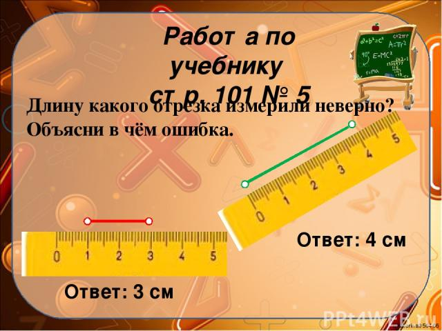 Работа по учебнику стр. 101 № 5 Длину какого отрезка измерили неверно? Объясни в чём ошибка. Ответ: 3 см Ответ: 4 см Ekaterina050466